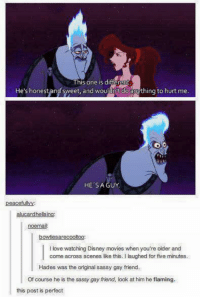 Sassy Gay: This one is d  He's honest and sw  and wou  do  eet, mything to hurt me  HE'S A GUY  peacefullyy:  alucardhells  noemail  bowties arecooltoo  llove watching Disney movies when you're older and  come across scenes like this. Ilaughed for five minutes.  Hades was the original sassy gay friend.  Of course he is the sassy gay friend, look at him he flaming.  this post is perfect