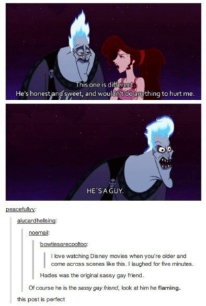 Sassyomg-humor.tumblr.com: This one is di  ffi  He's honestand sweet, and woulnitdoamything to hurt me  HE'SAGUY  peacefullvy:  noemail:  bowtiesarecooltoo:  I love watching Disney movies when you're older and  come across scenes like this. I laughed for five minutes.  Hades was the original sassy gay friend.  Of course he is the sassy gay friend, look at him he flaming.  this post is perfect Sassyomg-humor.tumblr.com