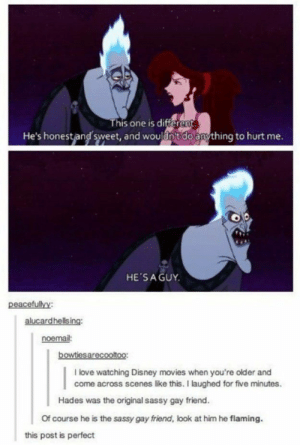 Disney, Love, and Movies: This one is differen  He's honestand sweet, and wouldnit do anything to hurt me  HE'SA GUY  peacefullyy  alucardhellsing  noemail:  I love watching Disney movies when you're older and  come across scenes like this. I laughed for five minutes  Hades was the original sassy gay friend  Of course he is the sassy gay friend, look at him he flaming.  this post is perfect Hades