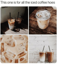 Hoes, Coffee, and All The: This one is for all the iced coffee hoes