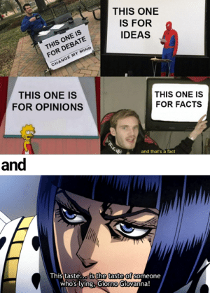"""""""Leaky eye luca is my favorite secondary character"""". You can put it anywhere.: THIS ONE  IS FOR  IDEAS  THIS ONE IS  FOR DEBATE  CHANGE MY MIND  THIS ONE IS  FOR OPINIONS  THIS ONE IS  FOR FACTS  and  and that's a fact  This taste... is the taste of someone  who's lying, Giorno Giovanna! """"Leaky eye luca is my favorite secondary character"""". You can put it anywhere."""