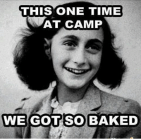 Annie are you okay? Are you okay Annie?: THIS ONE TIME  AT CAMP  WE GOT SO BAKED Annie are you okay? Are you okay Annie?