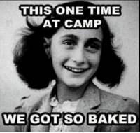 THIS ONE TIME  AT CAMP  WE GOT SO BAKED MMMMM....Toasty