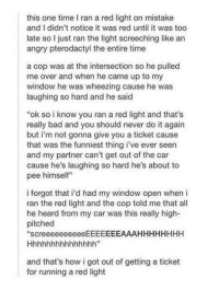 """Bad, Do It Again, and Memes: this one time I ran a red light on mistake  and I didn't notice it was red until it was too  late so I just ran the light screeching like an  angry pterodactyl the entire time  a cop was at the intersection so he pulled  me over and when he came up to my  window he was wheezing cause he was  laughing so hard and he said  """"ok so i know you ran a red light and that's  really bad and you should never do it again  but i'm not gonna give you a ticket cause  that was the funniest thing i've ever seern  and my partner can't get out of the car  cause he's laughing so hard he's about to  pee himself""""  i forgot that i'd had my window open when i  ran the red light and the cop told me that all  he heard from my car was this really high-  pitched  """"screeeeeeeeeeEEEEEEEAAAHHHHHHHH  and that's how i got out of getting a ticket  for running a red light Memes"""