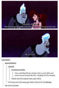 Sassy Gay: This oneis dittere  his one is diff  He's honest and sweet, and woulant do  amýthing to hurt me  HE SAGUY  peacefullyY  alucardhellsing:  noemail:  bowtiesarecooftoo:  I love watching Disney movies when you're older and  come across scenes like this. I laughed for five minutes.  Hades was the original sassy gay friend.  Of course he is the sassy gay friend, look at him he flaming.  this post is perfect