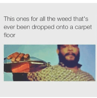 Meme, Memes, and Weed: This ones for all the weed that's  ever been dropped onto a carpet  floor R.I.P. Carpet Nuggies...  See our Top 10 Memes of the Week: http://goo.gl/Cm4PTr