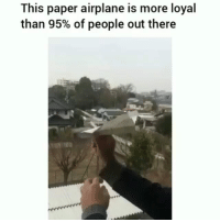 Be Like, Meme, and Memes: This paper airplane is more loyal  than 95% of people out there Twitter: BLB247 Snapchat : BELIKEBRO.COM belikebro sarcasm meme Follow @be.like.bro