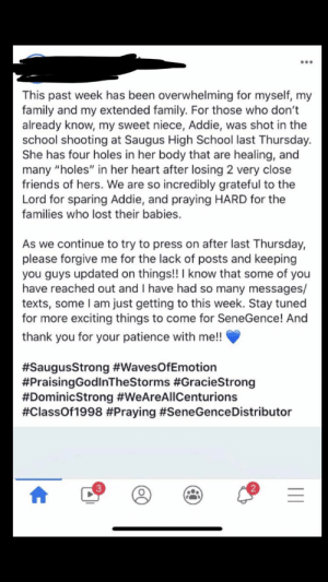 """Shameless butt plug: This past week has been overwhelming for myself, my  family and my extended family. For those who don't  already know, my sweet niece, Addie, was shot in the  school shooting at Saugus High School last Thursday.  She has four holes in her body that are healing, and  many """"holes"""" in her heart after losing 2 very close  friends of hers. We are so incredibly grateful to the  Lord for sparing Addie, and praying HARD for the  families who lost their babies.  As we continue to try to press on after last Thursday,  please forgive me for the lack of posts and keeping  you guys updated on things!! I know that some of you  have reached out and I have had so many messages/  texts, some I am just getting to this week. Stay tuned  for more exciting things to come for SeneGence! And  thank you for your patience with me!!  #SaugusStrong #WavesOf Emotion  #PraisingGodInTheStorms  #DominicStrong #WeAreAllCenturions  #ClassOf1998 #Praying #SeneGence Distributor  acieStrong Shameless butt plug"""
