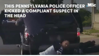This cop kicked a compliant suspect in the head, leaving him with a broken jaw, missing teeth, and other injuries.: THIS PENNSYLVANIA POLICE oFFICER .Mic  KICKED A COMPLIANT SUSPECT IN  THE HEAD This cop kicked a compliant suspect in the head, leaving him with a broken jaw, missing teeth, and other injuries.