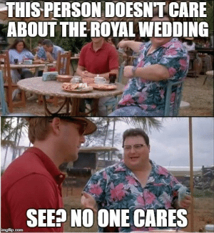 With a royal wedding on the way: THIS PERSON DOESNT CARE  ABOUT THE ROYAL WEDDING  SEE? NO ONE CARES  imgflip.com With a royal wedding on the way