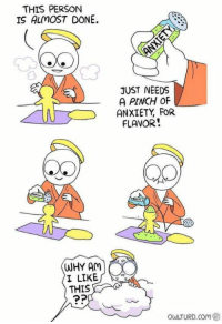 Anxiety, Com, and Why: THIS PERSON  IS ALMOST DONE.  JUST NEEDS  A PINCH OF  ANXIETY FOR  FLAVOR  WHY AM)  I LIKE  THIS  owLTURD.com g③