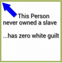 What is this white guilt thing I am supposed to have?: This Person  never owned a slave  has zero White guilt What is this white guilt thing I am supposed to have?
