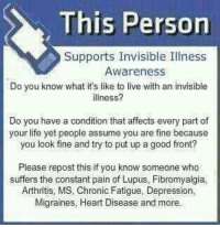 Memes, Arthritis, and Migraine: This Person  Supports Invisible Illness  Awareness  Do you know what it's like to live with an invisible  illness?  Do you have a condition that affects every part of  your life yet people assume you are fine because  you look fine and try to put up a good front?  Please repost this if you know someone who  suffers the constant pain of Lupus, Fibromyalgia,  Arthritis, MS, Chronic Fatigue, Depression,  Migraines, Heart Disease and more.