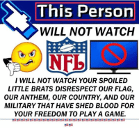 Memes, Game, and Watch: This Person  WILL NOT WATCH  I WILL NOT WATCH YOUR SPOILED  LITTLE BRATS DISRESPECT OUR FLAG,  OUR ANTHEM, OUR COUNTRY, AND OUR  MILITARY THAT HAVE SHED BLOOD FOR  YOUR FREEDOM TO PLAY A GAME.  盟盟盟盟盟誤誤盟盟盟盟盟盟盟盟盟盟盟誤:25盟盟盟盟び  盟駽