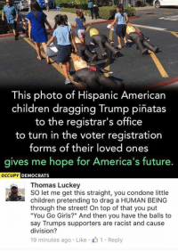 "Children, Future, and Girls: This photo of Hispanic American  children dragging Trump pinatas  to the registrar's office  to turn in the voter registration  forms of their loved ones  gives me hope for America's future.  OCCUPY DEMOCRATS  Thomas Luckey  SO let me get this straight, you condone little  children pretending to drag a HUMAN BEING  through the street! On top of that you put  ""You Go Girls?"" And then you have the balls to  say Trumps supporters are racist and cause  division?  19 minutes ago Like 1 Reply (GC)"