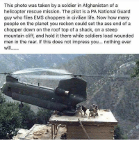 Ass, Life, and Memes: This photo was taken by a soldier in Afghanistan of a  helicopter rescue mission. The pilot is a PA National Guard  guy who flies EMS choppers in civilian life. Now how many  people on the planet you reckon could set the ass end of a  chopper down on the roof top of a shack, on a steep  mountain cliff, and hold it there while soldiers load wounded  men in the rear. If this does not impress you  nothing ever  wil