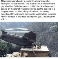 Ass, Guns, and Life: This photo was taken by a soldier in Afghanistan of a  helicopter rescue mission. The pilot is a PA National Guard  guy who flies EMS choppers in civilian life. Now how many  people on the planet you reckon could set the ass end of a  chopper down on the roof top of a shack, on a steep  mountain cliff, and hold it there while soldiers load wounded  men in the rear. If this does not impress you... nothing ever This is impressive! - - Winners picked random! Congrats y'all, thanks for commenting! @klaid_ukaa @ransom.butler - - Follow @thecombatpage for more! - - - gun merica USA GodBlessAmerica secondamendment 2ndamendment defendthesecond military supportthetroops operator ammo onenationundergod guns conservative liberal politics liberty country firearms guncontrol patriotic usarmy righttobeararms 2ndamendment donttreadonme red hillaryforprison2016 callofduty ww2