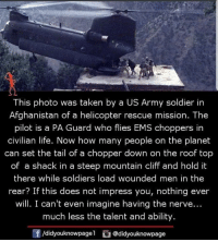 Life, Memes, and Soldiers: This photo was taken by a US Army soldier in  Afghanistan of a helicopter rescue mission. The  pilot is a PA Guard who flies EMS choppers in  civilian life. Now how many people on the planet  can set the tail of a chopper down on the roof top  of a shack in a steep mountain cliff and hold it  there while soldiers load wounded men in the  rear? If this does not impress you, nothing ever  will. I can't even imagine having the nerve...  much less the talent and ability  f/didyouknowpagel@didyouknowpage