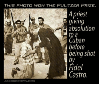 Memes, Browns, and Cuban: THIS PHOTO WON THE PULITZER PRIZE  A priest  giving  absolution  a to a  Cuban  before  being shot  Fidel  Castro.  ASK DR BROWN ORG Surrounded by evil, this priest shows God's grace and mercy!