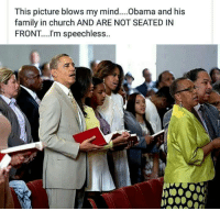 Church, Memes, and Blow My Mind: This picture blows my mind....Obama and his  family in church AND ARE NOT SEATED IN  FRONT... I'm speechless.. (Y)