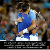 Dank, Tennis, and Argentinian: This picture of a Serbian tennis player hugging an  Argentinian tennis player at the Olympics will be  powerful if those countries ever go to war. Share if you agree!