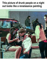 What if Renaissance paintings have always been paintings of drunk people?: This picture of drunk people on a night  out looks like a renaissance painting What if Renaissance paintings have always been paintings of drunk people?
