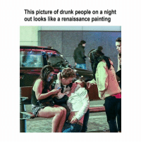 Drunk, Classical Art, and Renaissance: This picture of drunk people on a night  out looks like a renaissance painting I'm dead