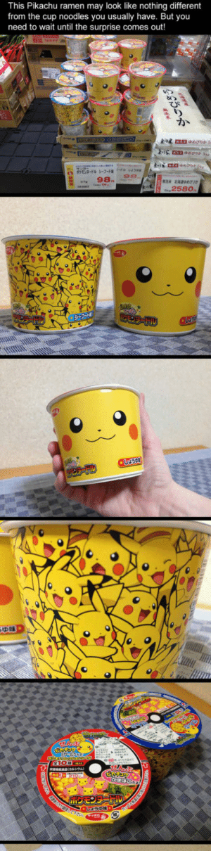 epicjohndoe:  This Is Not Your Regular Ramen: This Pikachu ramen may look like nothing different  from the cup noodles you usually have. But you  need to wait until the surprise comes out!  98.  258o epicjohndoe:  This Is Not Your Regular Ramen