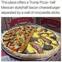 Dank Memes, Mozzarella, and Bacon Cheeseburger: This  place offers a Trump Pizza- half  Mexican style/half bacon cheeseburger  separated by a wall of mozzarella sticks  i Z Z a