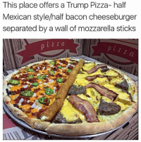 Dank Memes, Mozzarella, and Bacon Cheeseburger: This place offers a Trump Pizza- half  Mexican style/half bacon cheeseburger  separated by a wall of mozzarella sticks NEED