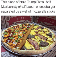 Memes, 🤖, and Mozzarella: This place offers a Trump Pizza- half  Mexican style/half bacon cheeseburger  separated by a wall of mozzarella sticks  i Z a Would you eat?