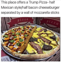 Memes, Bacon, and 🤖: This place offers a Trump Pizza- half  Mexican style/half bacon cheeseburger  separated by a wall of mozzarella sticks  i ZZ a  p i z z WordOnDaStreet
