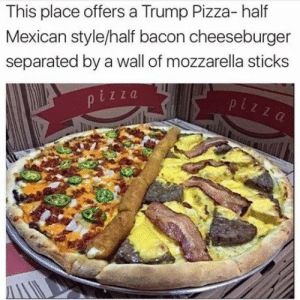 Pizza, Trump, and Mexican: This place offers a Trump Pizza- half  Mexican style/half bacon cheeseburger  separated by a wall of mozzarella sticks  z z a