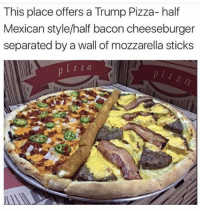 Dank, 🤖, and Mozzarella: This place offers a Trump Pizza-half  Mexican style/half bacon cheeseburger  separated by a wall of mozzarella sticks