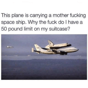 Dank, Fucking, and Memes: This plane is carrying a mother fucking  space ship. Why the fuck do I have a  50 pound limit on my suitcase? Luggage complaint. by lloydyhats MORE MEMES