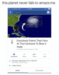 T-Mobile, Hurricane, and Mobile: this planet never fails to amaze me  T-Mobile LTE  1:12 PM  Q Search  stp Everybody Points Their Fans  SEP  At The Hurricane To Blow It  Away  Hosted by Joshua Stanaland Public  Interested  Going  Share  More  Saturday, September 9 at 11 AM CDT  Next Week 59-84 Sunny  O  9 United States  About  Discussion 😩😩😂