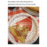 I've had exams all week I need like 15 hrs of sleep: this plate is the only thing that is  allowed to tell me how to live my life  IF YOU CAN READ THIS  YOU NEED ANOTHER SLICE. I've had exams all week I need like 15 hrs of sleep
