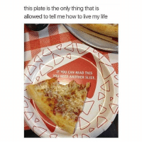 Seriously: this plate is the only thing that is  allowed to tell me how to live my life  IF YOU CAN READ THIS  YOU NEED ANOTHER SLICE. Seriously