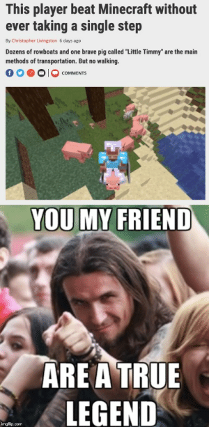 """Minecraft, True, and Brave: This player beat Minecraft without  ever taking a single step  By Christopher Livingston 6 days ago  Dozens of rowboats and one brave pig called """"Little Timmy"""" are the main  methods of transportation. But no walking.  COMMENTS  YOU MY FRIEND  ARE A TRUE  LEGEND  imgflip.com Legends are epic"""