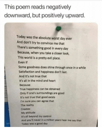 True, Control, and Good: This poem reads negatively  downward, but positively upward.  Today was the absolute worst day ever  And don't try to convince me that  There's something good in every day  Because, when you take a closer look,  This world is a pretty evil place.  Even if  Some goodness does shine through once in a while  Satisfaction and happiness don't last.  And it's not true that  It's all in the mind and heart  Because  True happiness can be obtained  Only if one's surroundings are good  It's not true that good exists  I'm sure you can agree that  The reality  Creates  My attitude  It's all beyond my control  And you'll never in a milion years hear me say that  Today was a good day  1575 sometimes you have to go the long way round to see the positivity :)