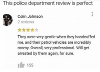 Memes, Police, and Reviews: This police department review is perfect  Colin Johnson  2 reviews  They were very gentle when they handcuffed  me, and their patrol vehicles are incredibly  roomy. Overall, very professional. Will get  arrested by them again, for sure.  155 https://t.co/EkEACGSeQJ