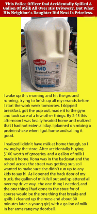<p>This Police Officer Dad Accidentally Spilled A Gallon Of Milk All Over His Driveway. But What His Neighbor's Daughter Did Next Is Priceless.</p>: This Police Officer Dad Accidentally Spilled A  Gallon Of Milk All Over His Driveway. But What  His Neighbor's Daughter Did Next Is Priceless.  DARIGOL  TWO  Reduced Fat milk  MILKEAT  ITAMINS AGD PASTEURIZED  I woke up this morning and hit the ground  running, trying to finish up all my errands before  I start the work week tomorrow. I skipped  breakfast, got the pup out, made it to the gym  and took care of a few other things. By 2:45 this  afternoon I was finally headed home and realized  that I had not eaten all day. I planned on mixing a  protein shake when I got home and calling it  good.  I realized I didn't have milk at home though, so I  swung by the store. After accidentally buying  $100 worth of groceries, and a gallon of milk l  made it home. Kona was in the backseat and the  school across the street was getting out, so I  wanted to make sure she didn't run up to any  kids to say hi. As l opened the back door of my  truck, the gallon of milk fell out and splattered all  over my drive way.. the one thing I needed, and  the one thing I had gone to the store for of  course would be the one thing that breaks and  spills. I cleaned up the mess and about 30  minutes later, a young girl, with a gallon of milk  in her arms rang my doorbell. <p>This Police Officer Dad Accidentally Spilled A Gallon Of Milk All Over His Driveway. But What His Neighbor's Daughter Did Next Is Priceless.</p>