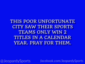 """""""What is: Boston?"""" #JeopardySports #StanleyCup https://t.co/QD9ppQ1qyC: THIS POOR UNFORTUNATE  CITY SAW THEIR SPORTS  TEAMS ONLY WIN 2  TITLES IN A CALENDAR  YEAR. PRAY FOR THEM.  facebook.com/JeopardySports  @JeopardySports """"What is: Boston?"""" #JeopardySports #StanleyCup https://t.co/QD9ppQ1qyC"""
