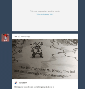 "Shenanigans, Hope, and Media: This post may contain sensitive media  Why am I seeing this?  You bennykrupp  Hey, bub,"" shouted Mr. Krupp, ""I've had  just about enough of your shenanigans!""  mario9919  Reblog and hope there's something stupid above it."