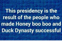 dynasty: This presidency is the  result of the people who  made Honey boo boo and  Duck Dynasty successful