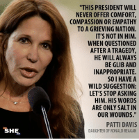 "Empathy, Wild, and Compassion: ""THIS PRESIDENT WILL  NEVER OFFER COMFORT,  COMPASSION OR EMPATHY  TO A GRIEVING NATION.  IT'S NOT IN HIM.  WHEN QUESTIONED  AFTER A TRAGEDY,  HE WILL ALWAYS  BE GLIB AND  INAPPROPRIATE.  SO I HAVE A  WILD SUGGESTION:  LET'S STOP ASKING  HIM. HIS WORDS  ARE ONLY SALT IN  OUR WOUNDS.""  PATTI DAVIS  DAUGHTER OF RONALD REAGAN  SHE. Yes She Can - 2018   Great quote."