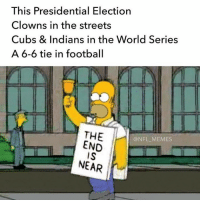 The end is near! Hahhhahah  #nfl #football #humor #miami #arizona #seattle #newyork: This Presidential Election  Clowns in the streets  Cubs & Indians in the World Series  A 6-6 tie in football  THE  @NFL MEMES  END  NEAR The end is near! Hahhhahah  #nfl #football #humor #miami #arizona #seattle #newyork