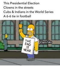 Lol better prepare yourselves DoubleTap and Tag friends: This Presidential Election  Clowns in the streets  Cubs & Indians in the World Series  A 6-6 tie in football  THE  OSportsTokes  END  IS  NEAR Lol better prepare yourselves DoubleTap and Tag friends