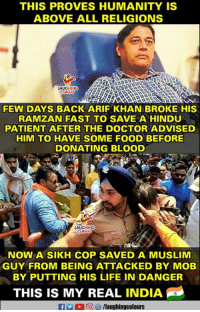 Doctor, Food, and Life: THIS PROVES HUMANITY IS  ABOVE ALL RELIGIONS  FEW DAYS BACK ARIF KHAN BROKE HIS  RAMZAN FAST TO SAVE A HINDU  PATIENT AFTER THE DOCTOR ADVISED  HIM TO HAVE SOME FOOD BEFORE  DONATING BLOOD  NOW A SIKH COP SAVED A MUSLIM  GUY FROM BEING ATTACKED BY MOB  BY PUTTING HIS LIFE IN DANGER  THIS IS MY REAL INDIA  es/laughingcolours #Humanity