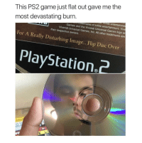 me_irl: This PS2 game just flat out gave me the  most devastating burn  e entertainme  marks of inXile entertainment. Vive  Games and the Vivendi Universal Games logo ar  Vivendi Universal Games, Inc. All other trademarks are  their respective owners  For A Really Disturbing Image.. .Flip Disc Over  PlayStation2 me_irl